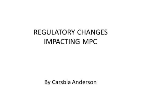 REGULATORY CHANGES IMPACTING MPC By Carsbia Anderson.