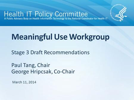 Stage 3 Draft Recommendations Paul Tang, Chair George Hripcsak, Co-Chair Meaningful Use Workgroup March 11, 2014.