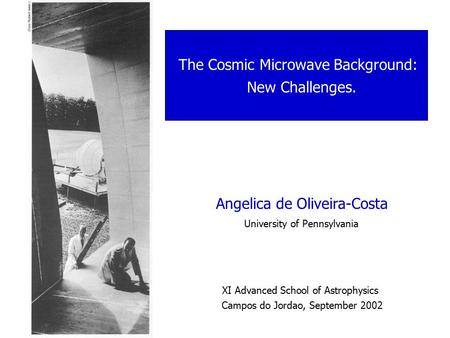 Angelica de Oliveira-Costa University of Pennsylvania The Cosmic Microwave Background: New Challenges. XI Advanced School of Astrophysics Campos do Jordao,