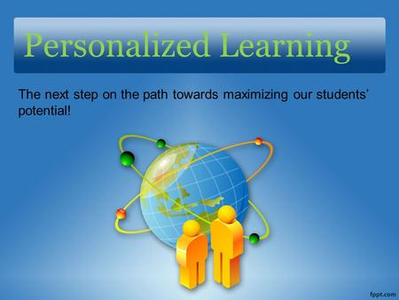Personalized Learning The next step on the path towards maximizing our students' potential!