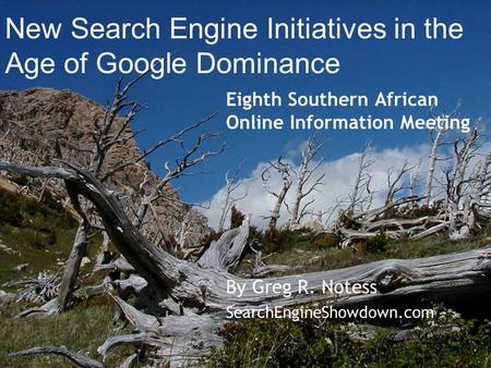 New Search Engine Initiatives in the Age of Google Dominance Eighth Southern African Online Information Meeting By Greg R. Notess SearchEngineShowdown.com.