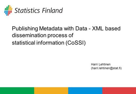 Publishing Metadata with Data - XML based dissemination process of statistical information (CoSSI) Harri Lehtinen