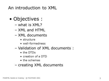 FIGIS'ML Hands-on training - © FAO/FIGIS 2001 1 An introduction to XML Objectives : –what is XML? –XML and HTML –XML documents structure well-formedness.