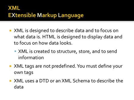  XML is designed to describe data and to focus on what data is. HTML is designed to display data and to focus on how data looks.  XML is created to structure,