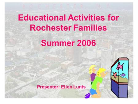 Educational Activities for Rochester Families Summer 2006 Presenter: Ellen Lunts.