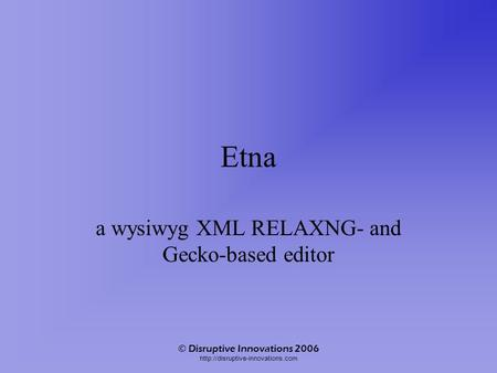 © Disruptive Innovations 2006  Etna a wysiwyg XML RELAXNG- and Gecko-based editor.