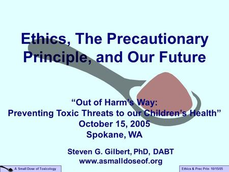 "A Small Dose of ToxicologyEthics & Prec Prin 10/15/05 Ethics, The Precautionary Principle, and Our Future ""Out of Harm's Way: Preventing Toxic Threats."