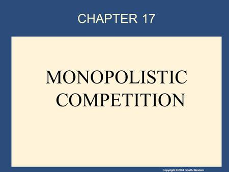 Copyright © 2004 South-Western CHAPTER 17 MONOPOLISTIC COMPETITION.