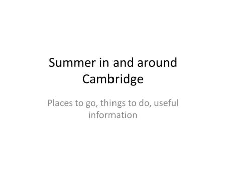 Summer in and around Cambridge Places to go, things to do, useful information.