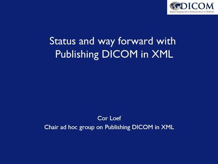 Status and way forward with Publishing DICOM in XML Cor Loef Chair ad hoc group on Publishing DICOM in XML.