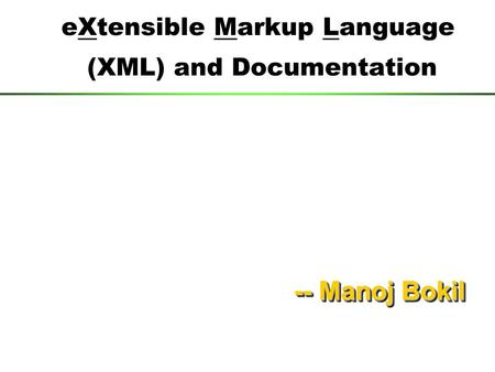 EXtensible Markup Language (XML) and Documentation --ManojBokil -- Manoj Bokil.