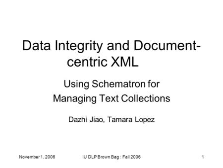 November 1, 2006IU DLP Brown Bag : Fall 20061 Data Integrity and Document- centric XML Using Schematron for Managing Text Collections Dazhi Jiao, Tamara.