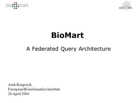 BioMart A Federated Query Architecture Arek Kasprzyk European Bioinformatics Institute 26 April 2004.