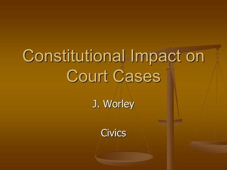 Constitutional Impact on Court Cases J. Worley Civics.
