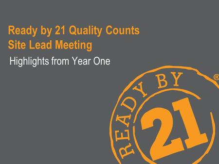 Ready by 21 Quality Counts Site Lead Meeting Highlights from Year One.