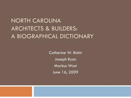 NORTH CAROLINA ARCHITECTS & BUILDERS: A BIOGRAPHICAL DICTIONARY Catherine W. Bishir Joseph Ryan Markus Wust June 16, 2009.