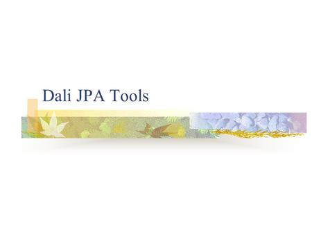 Dali JPA Tools. About Dali Dali JPA Tools is an Eclipse Web Tools Platform sub-Project Dali 1.0 is a part of WTP 2.0 Europa coordinated release Goal -