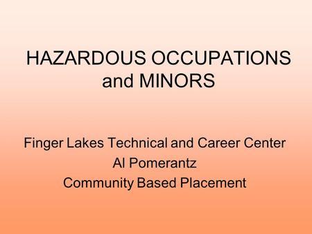 HAZARDOUS OCCUPATIONS and MINORS Finger Lakes Technical and Career Center Al Pomerantz Community Based Placement.