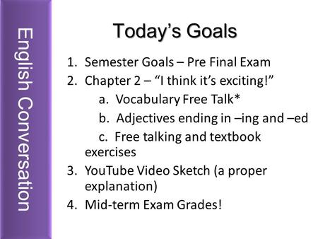 "Today's Goals 1.Semester Goals – Pre Final Exam 2.Chapter 2 – ""I think it's exciting!"" a. Vocabulary Free Talk* b. Adjectives ending in –ing and –ed c."