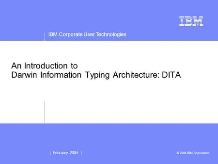 IBM Corporate User Technologies | February 2004 | © 2004 IBM Corporation An Introduction to Darwin Information Typing Architecture: DITA.