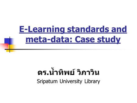 E-Learning standards and meta-data: Case study ดร. น้ำทิพย์ วิภาวิน Sripatum University Library.