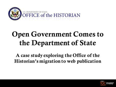 Open Government Comes to the Department of State A case study exploring the Office of the Historian's migration to web publication.
