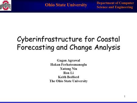 Ohio State University Department of Computer Science and Engineering 1 Cyberinfrastructure for Coastal Forecasting and Change Analysis Gagan Agrawal Hakan.