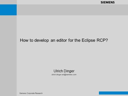 Siemens Corporate Research Prec+Goals Requirements Concept Implementation Results+Metrics Demo How to develop an editor for the Eclipse RCP? Ulrich Dinger.