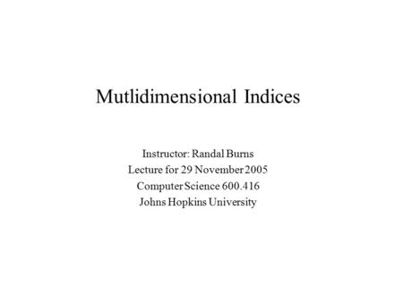 Mutlidimensional Indices Instructor: Randal Burns Lecture for 29 November 2005 Computer Science 600.416 Johns Hopkins University.