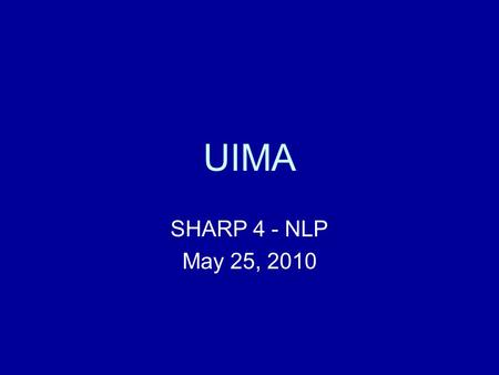 UIMA SHARP 4 - NLP May 25, 2010. Outline UIMA Terminology (not just TLAs) Parts of a UIMA pipeline Running a pipeline Viewing annotations Creating a new.