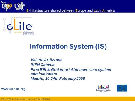 FP6−2004−Infrastructures−6-SSA-026409 www.eu-eela.org E-infrastructure shared between Europe and Latin America Information System (IS) Valeria Ardizzone.