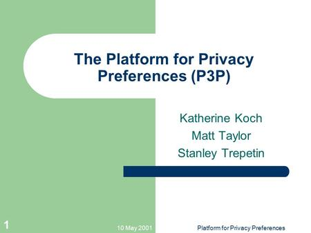 10 May 2001Platform for Privacy Preferences 1 The Platform for Privacy Preferences (P3P) Katherine Koch Matt Taylor Stanley Trepetin.