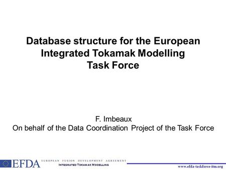 Www.efda-taskforce-itm.org Database structure for the European Integrated Tokamak Modelling Task Force F. Imbeaux On behalf of the Data Coordination Project.