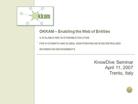 OKKAM – Enabling the Web of Entities A SCALABLE AND SUSTAINABLE SOLUTION FOR SYSTEMATIC AND GLOBAL IDENTIFIER REUSE IN DECENTRALIZED INFORMATION ENVIRONMENTS.