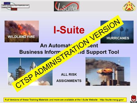 I-Suite An Automated Incident Business Information and Support Tool WILDLAND FIRE HURRICANES ALL RISK ASSIGNMENTS Full Versions of these Training Materials.