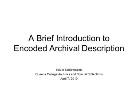 A Brief Introduction to Encoded Archival Description Kevin Schlottmann Queens College Archives and Special Collections April 7, 2010.