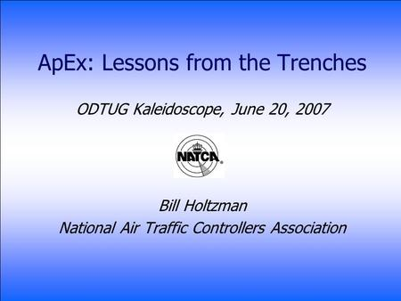 ApEx: Lessons from the Trenches ODTUG Kaleidoscope, June 20, 2007 Bill Holtzman National Air Traffic Controllers Association.