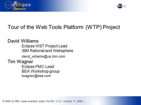 © 2006 by IBM; made available under the EPL v1.0 | October 11, 2006 | Tour of the Web Tools Platform (WTP) Project David Williams Eclipse WST Project Lead.
