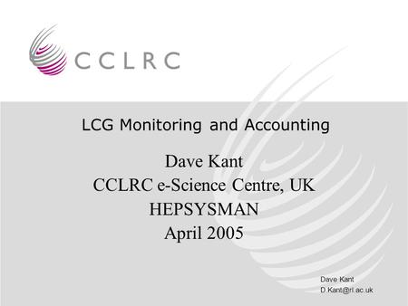 Dave Kant LCG Monitoring and Accounting Dave Kant CCLRC e-Science Centre, UK HEPSYSMAN April 2005.