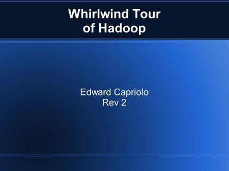 Whirlwind Tour of Hadoop Edward Capriolo Rev 2. Whirlwind tour of Hadoop Inspired by Google's GFS Clusters from 1-10000 systems Batch Processing High.