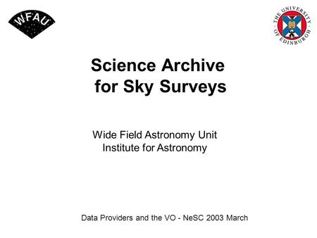 Science Archive for Sky Surveys Data Providers and the VO - NeSC 2003 March Wide Field Astronomy Unit Institute for Astronomy.