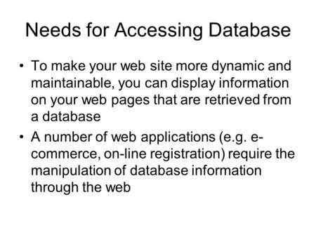 Needs for Accessing Database To make your web site more dynamic and maintainable, you can display information on your web pages that are retrieved from.