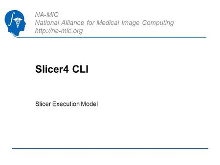 NA-MIC National Alliance for Medical Image Computing  Slicer4 CLI Slicer Execution Model.