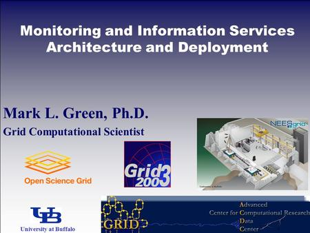 Mark L. Green, Ph.D. Grid Computational Scientist Monitoring and Information Services Architecture and Deployment University at Buffalo The State University.