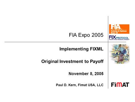 FIA Expo 2005 Implementing FIXML Original Investment to Payoff November 8, 2005 Paul D. Kern, Fimat USA, LLC.