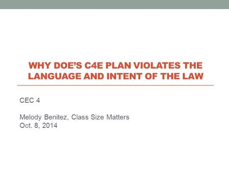 CEC 4 Melody Benitez, Class Size Matters Oct. 8, 2014 WHY DOE'S C4E PLAN VIOLATES THE LANGUAGE AND INTENT OF THE LAW.