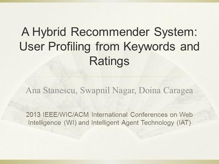 A Hybrid Recommender System: User Profiling from Keywords and Ratings Ana Stanescu, Swapnil Nagar, Doina Caragea 2013 IEEE/WIC/ACM International Conferences.