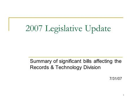 1 2007 Legislative Update Summary of significant bills affecting the Records & Technology Division 7/31/07.