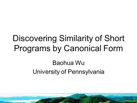 Discovering Similarity of Short Programs by Canonical Form Baohua Wu University of Pennsylvania.