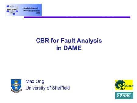 CBR for Fault Analysis in DAME Max Ong University of Sheffield.